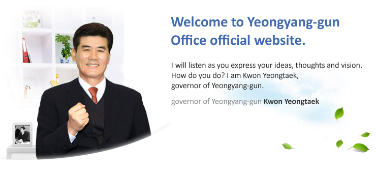 Welcome to Yeongyang Yeongyang-gun Office official website. I will listen as you express your ideas, thoughts and vision. How do you do? I am Kwon Yeongtaek, governor of Yeongtang-gun.
